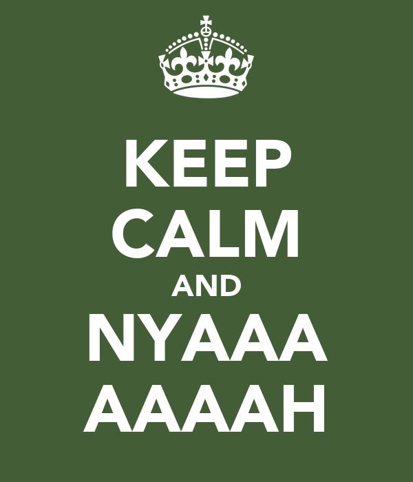 KEEP CALM AND NYAAA AAAAH