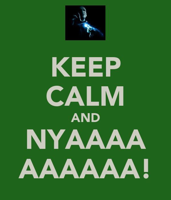 KEEP CALM AND NYAAAA AAAAAA!