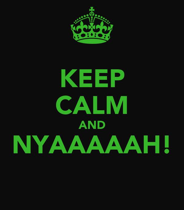 KEEP CALM AND NYAAAAAH!