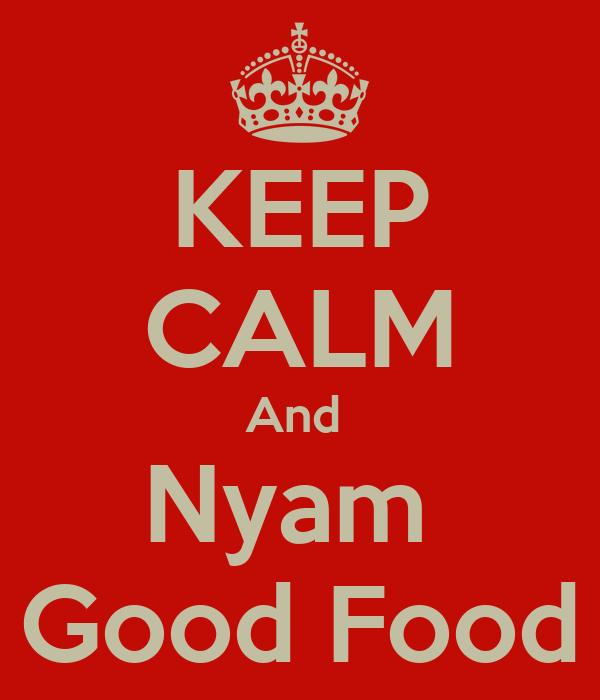 KEEP CALM And  Nyam  Good Food