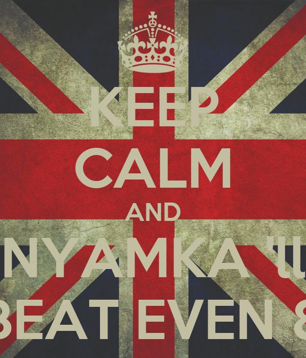 KEEP CALM AND NYAMKA 'll BEAT EVEN 8