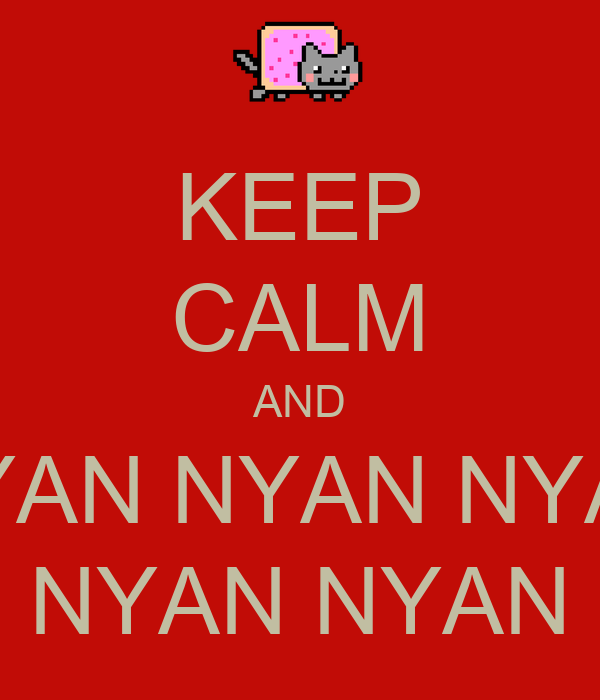 KEEP CALM AND NYAN NYAN NYAN NYAN NYAN