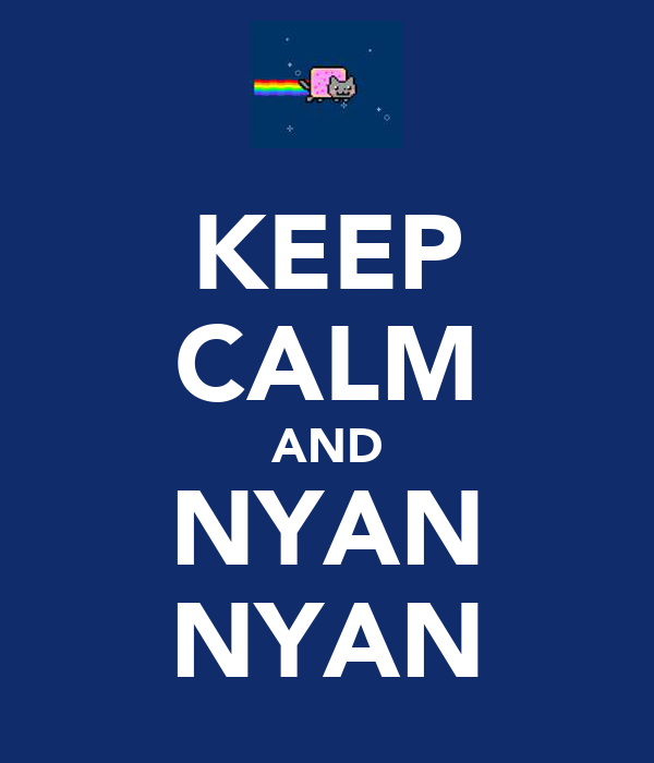KEEP CALM AND NYAN NYAN