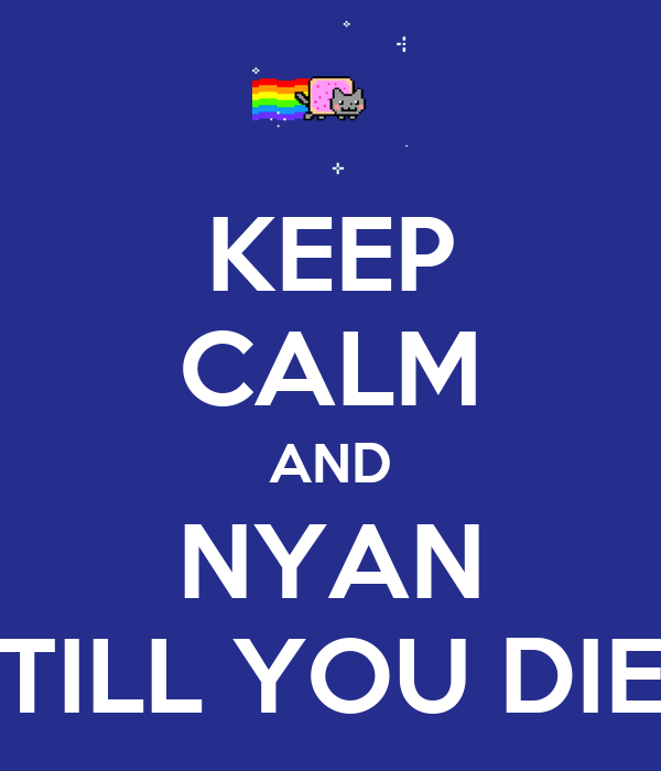 KEEP CALM AND NYAN TILL YOU DIE