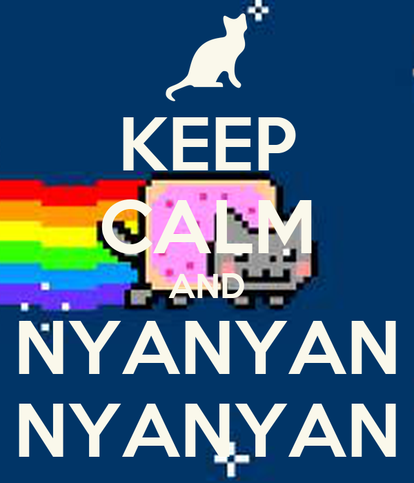 KEEP CALM AND NYANYAN NYANYAN