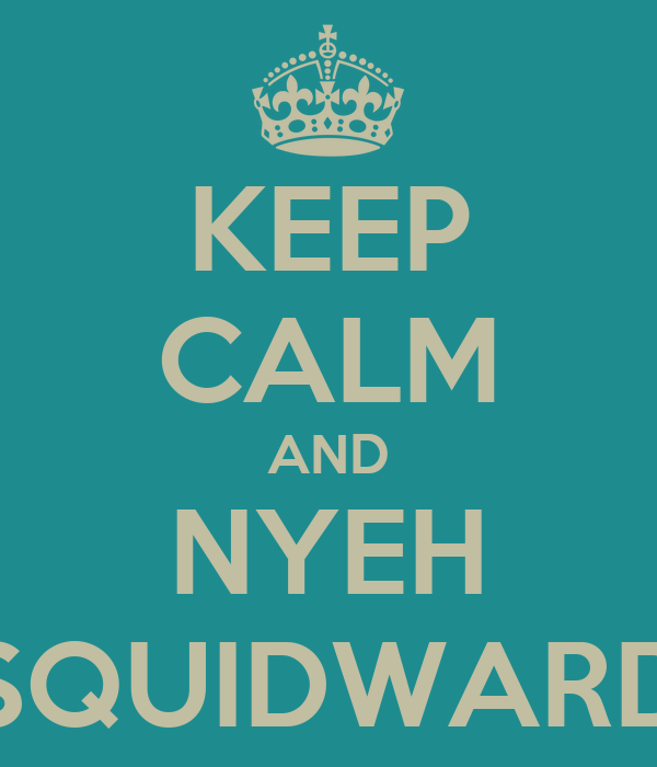 KEEP CALM AND NYEH SQUIDWARD
