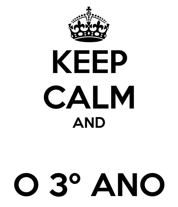 KEEP CALM AND  O 3º ANO