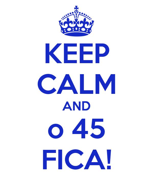 KEEP CALM AND o 45 FICA!