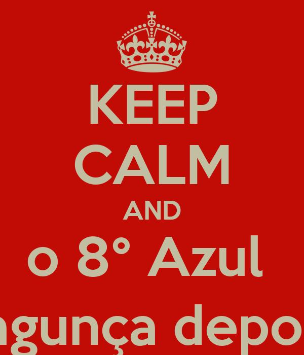 KEEP CALM AND o 8° Azul  bagunça depois!
