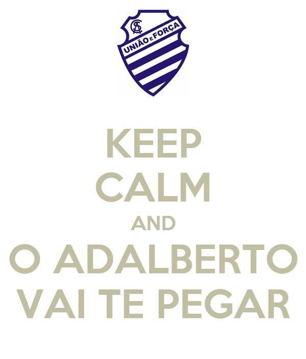 KEEP CALM AND O ADALBERTO VAI TE PEGAR