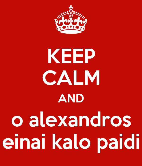 KEEP CALM AND o alexandros einai kalo paidi