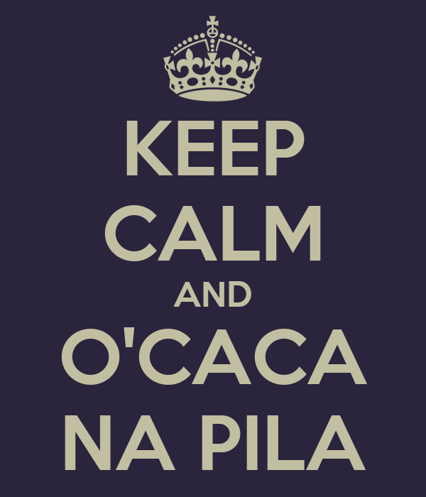 KEEP CALM AND O'CACA NA PILA