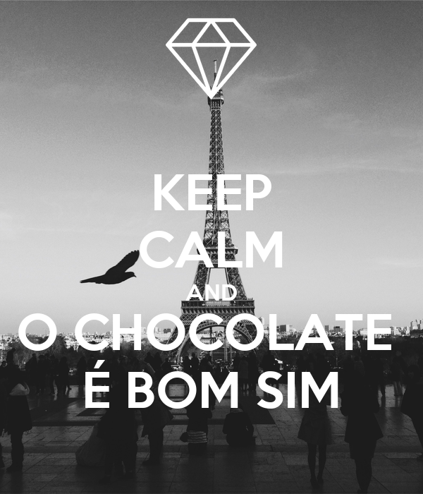 KEEP CALM AND O CHOCOLATE  É BOM SIM