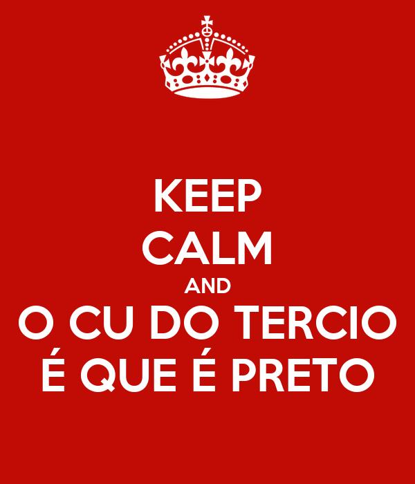 KEEP CALM AND O CU DO TERCIO É QUE É PRETO