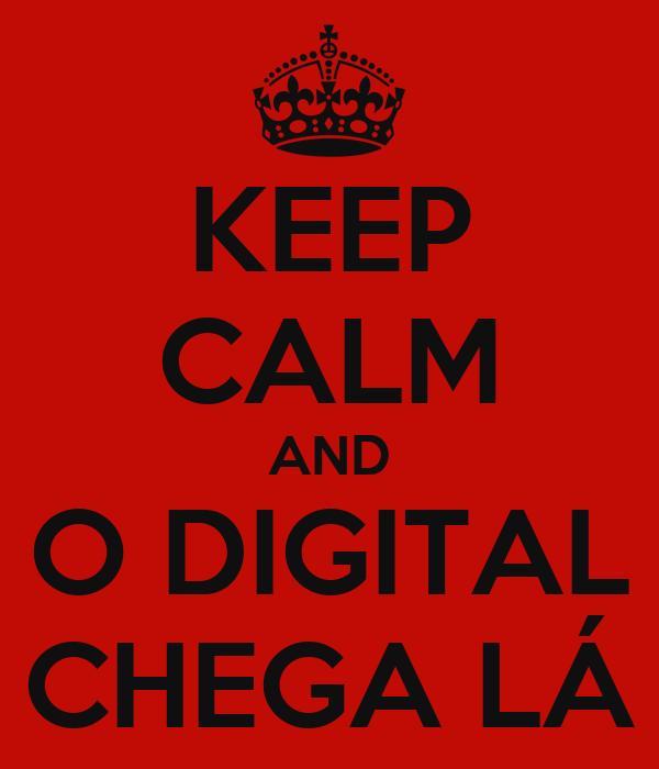 KEEP CALM AND O DIGITAL CHEGA LÁ
