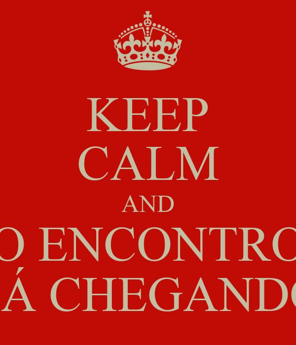 KEEP CALM AND O ENCONTRO TÁ CHEGANDO