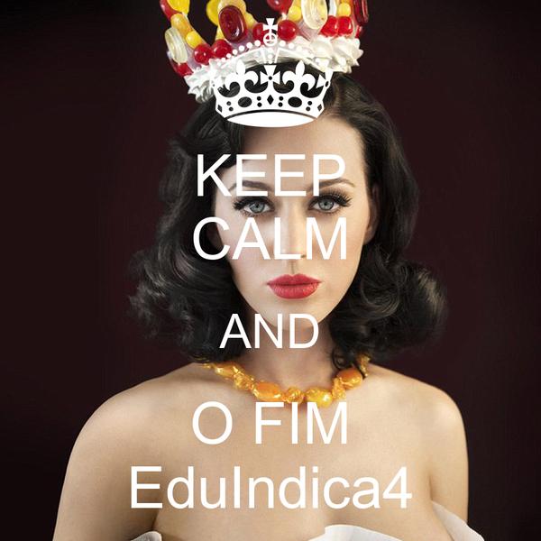 KEEP CALM AND O FIM EduIndica4