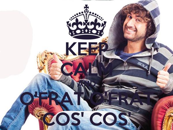 KEEP CALM AND O'FRAT O'FRAT COS' COS'