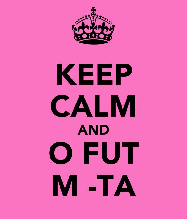 KEEP CALM AND O FUT MĂ-TA