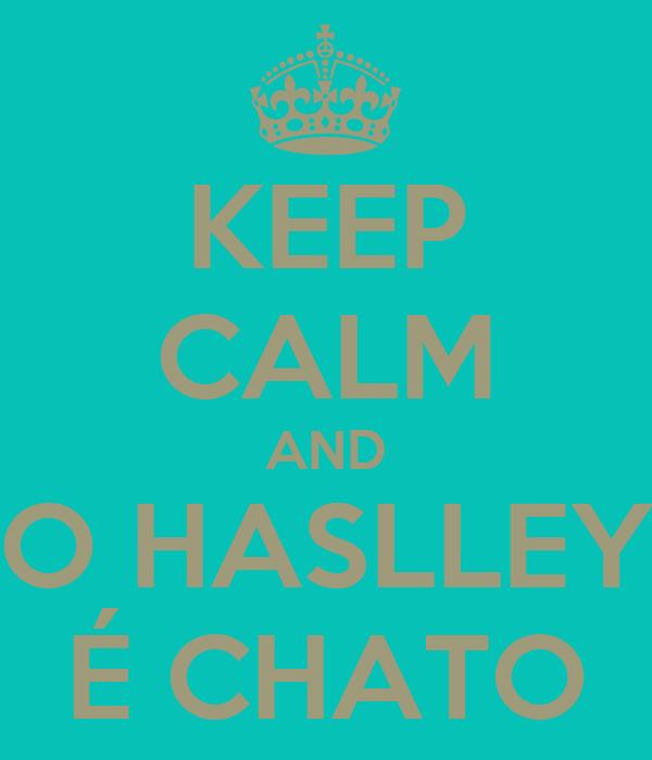 KEEP CALM AND O HASLLEY É CHATO
