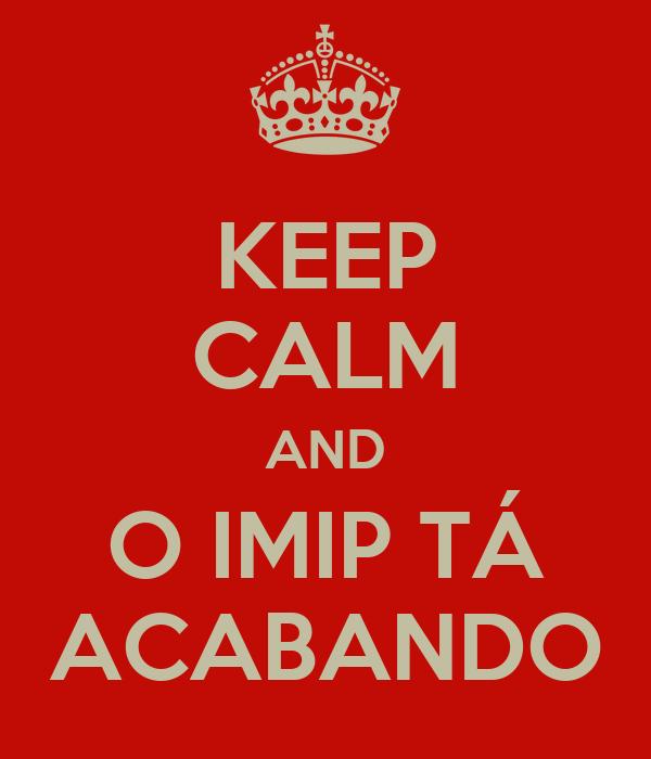 KEEP CALM AND O IMIP TÁ ACABANDO
