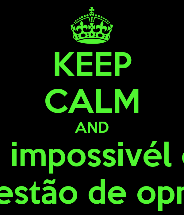 KEEP CALM AND O impossivél e  qquestão de opnião!