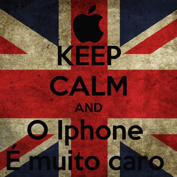 KEEP CALM AND O Iphone  É muito caro
