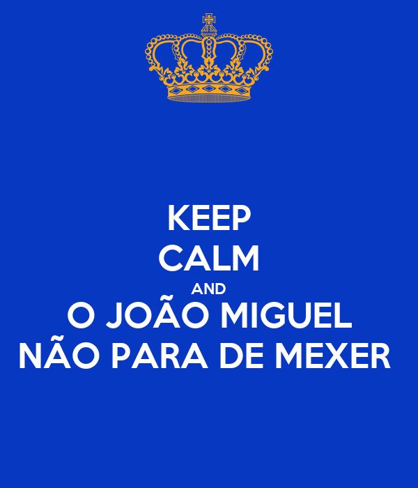 KEEP CALM AND O JOÃO MIGUEL NÃO PARA DE MEXER