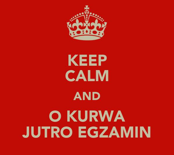 KEEP CALM AND O KURWA JUTRO EGZAMIN