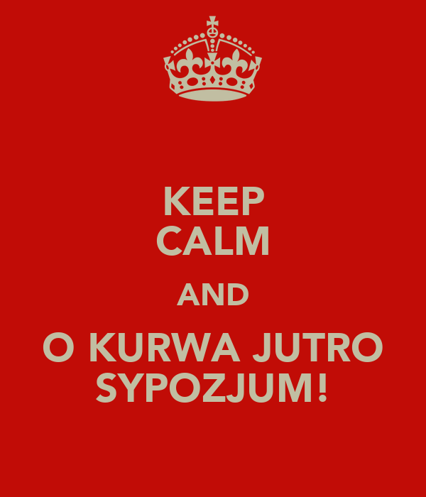 KEEP CALM AND O KURWA JUTRO SYPOZJUM!