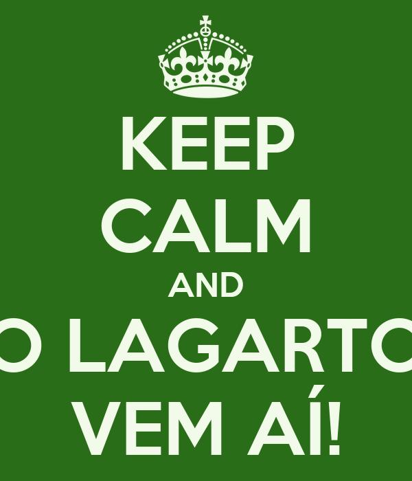 KEEP CALM AND O LAGARTO VEM AÍ!