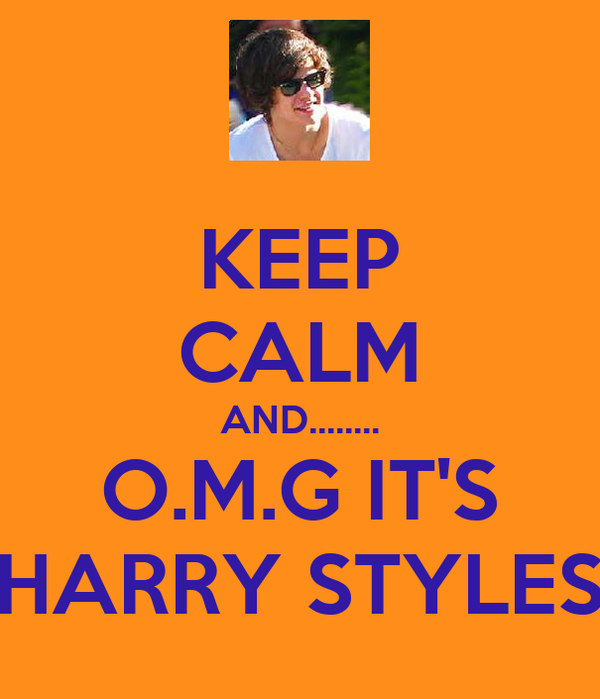 KEEP CALM AND........ O.M.G IT'S HARRY STYLES