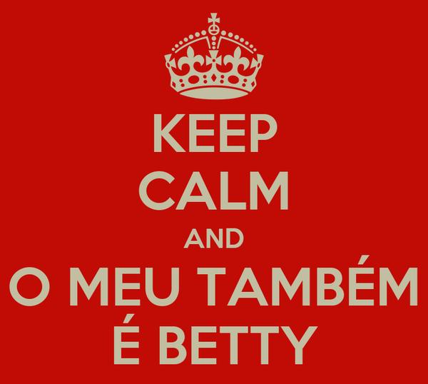 KEEP CALM AND O MEU TAMBÉM É BETTY
