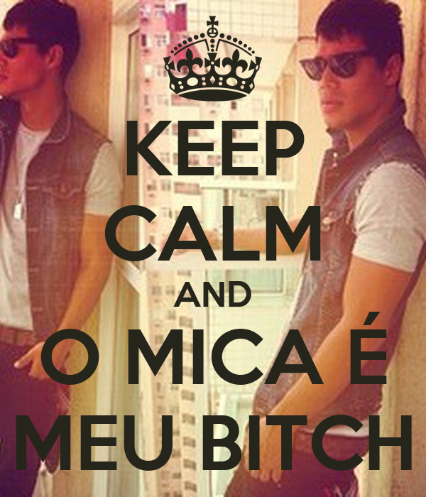 KEEP CALM AND O MICA É MEU BITCH