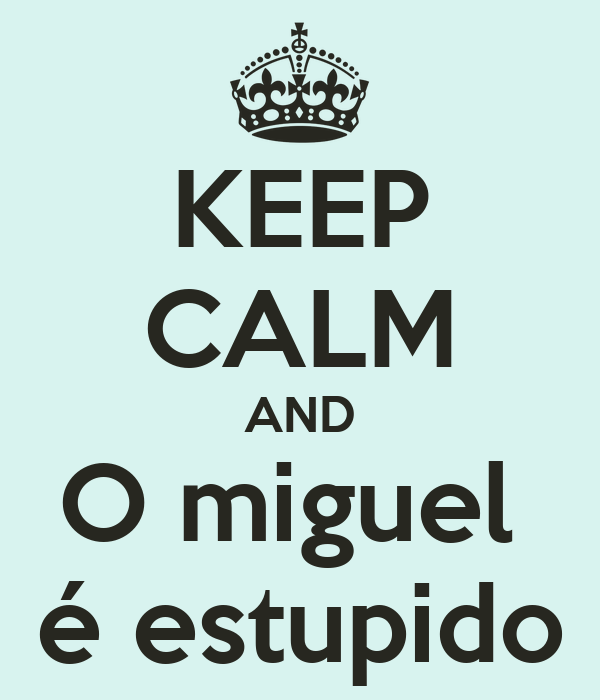 KEEP CALM AND O miguel  é estupido