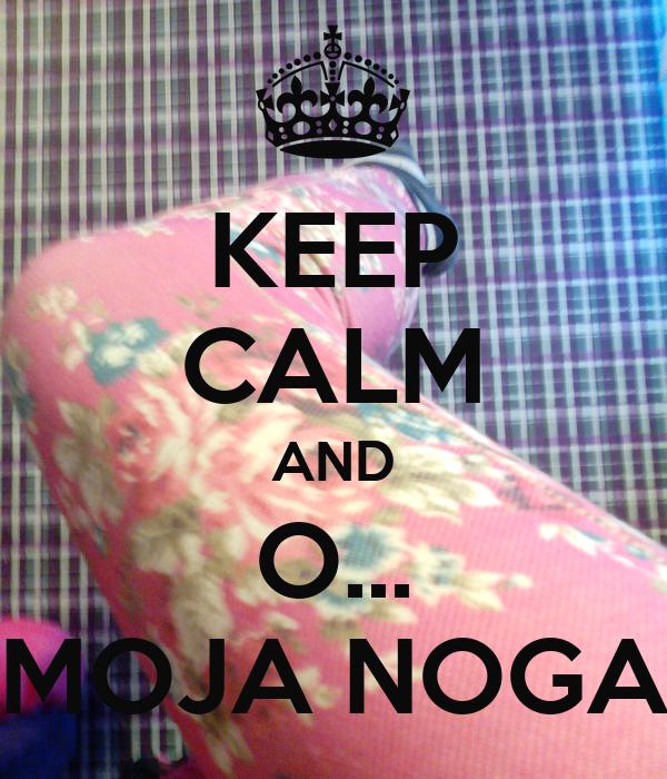 KEEP CALM AND O... MOJA NOGA