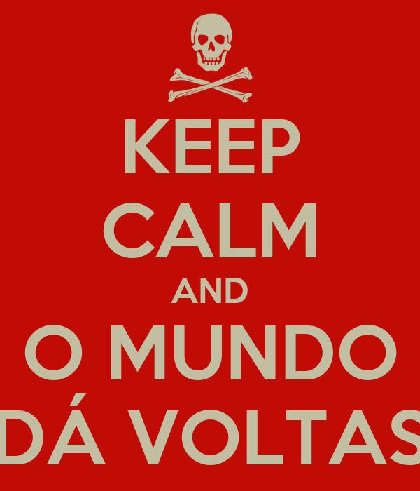 KEEP CALM AND O MUNDO DÁ VOLTAS