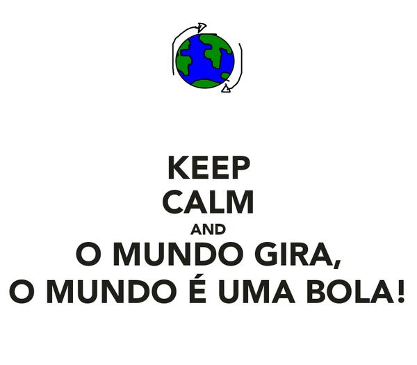 KEEP CALM AND O MUNDO GIRA, O MUNDO É UMA BOLA!