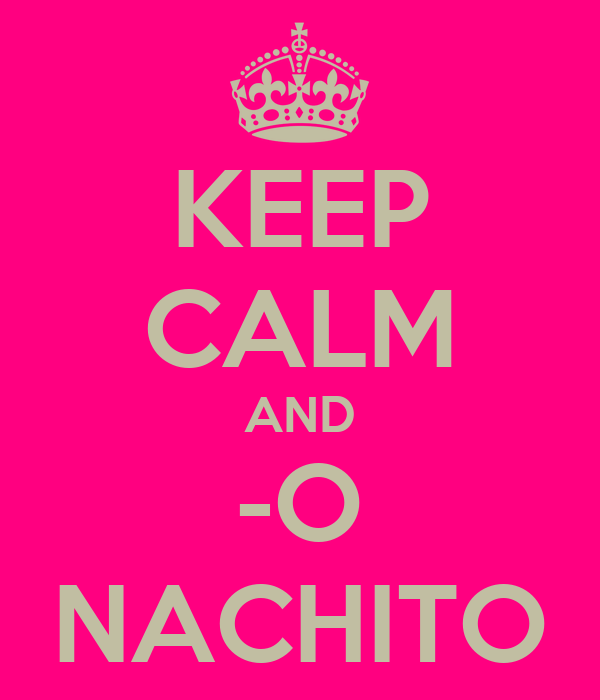 KEEP CALM AND -O NACHITO
