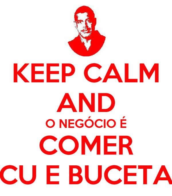KEEP CALM AND O NEGÓCIO É COMER CU E BUCETA