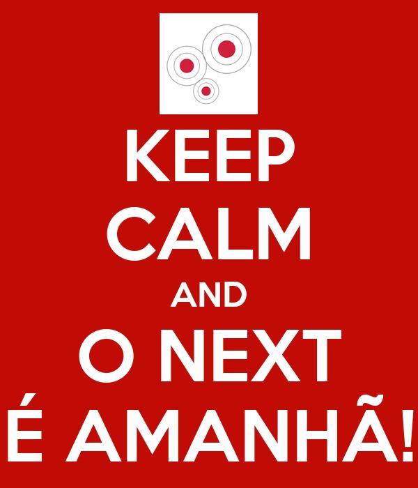 KEEP CALM AND O NEXT É AMANHÃ!