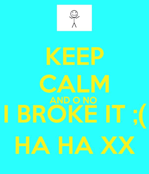 KEEP CALM AND O NO  I BROKE IT ;( HA HA XX