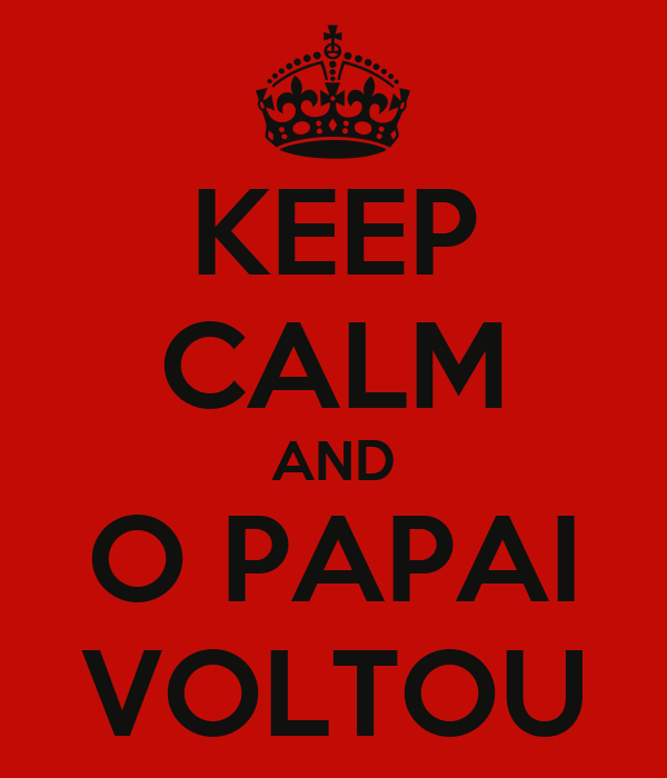 KEEP CALM AND O PAPAI VOLTOU