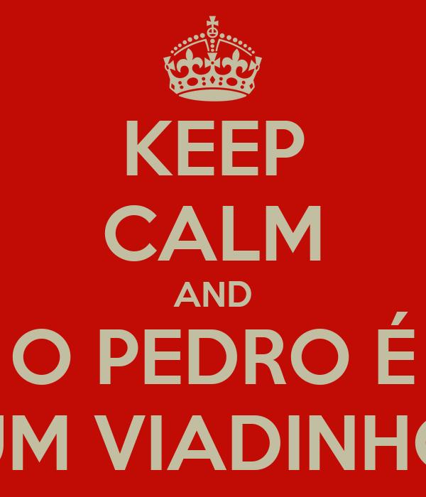 KEEP CALM AND O PEDRO É UM VIADINHO