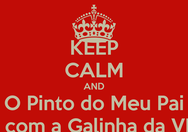 KEEP CALM AND O Pinto do Meu Pai Fugiu com a Galinha da VIzinha