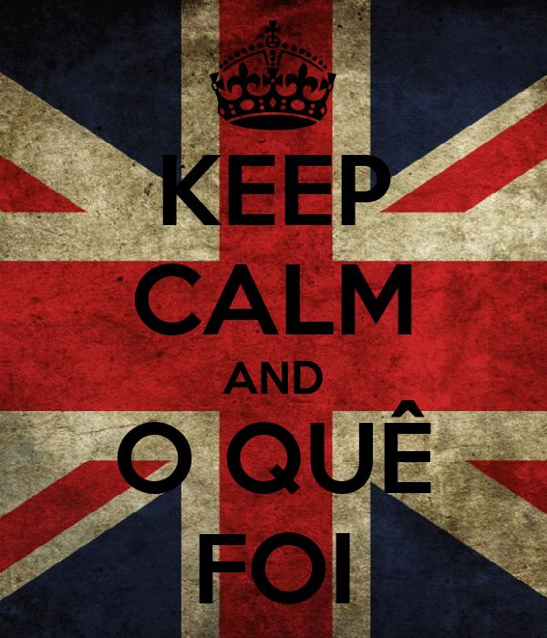 KEEP CALM AND O QUÊ FOI