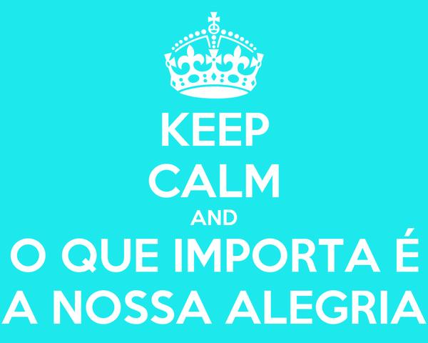 KEEP CALM AND O QUE IMPORTA É A NOSSA ALEGRIA