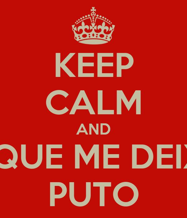 KEEP CALM AND O QUE ME DEIXA PUTO
