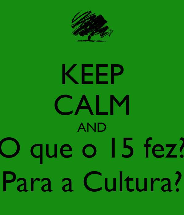 KEEP CALM AND O que o 15 fez? Para a Cultura?