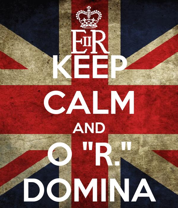 """KEEP CALM AND O """"R."""" DOMINA"""